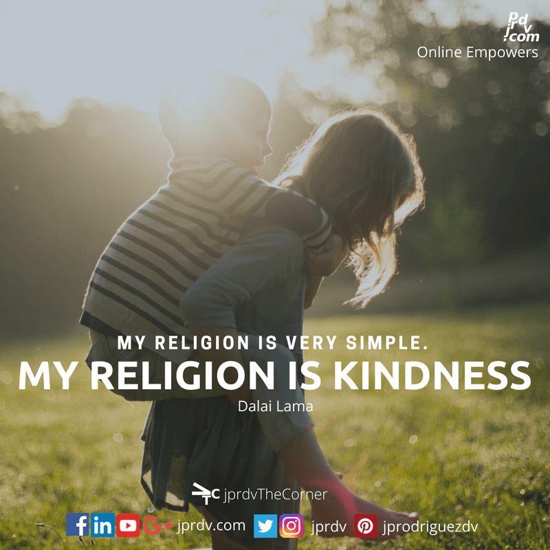 My religion is very simple. My religion is kindness. ~ Dalai Lama