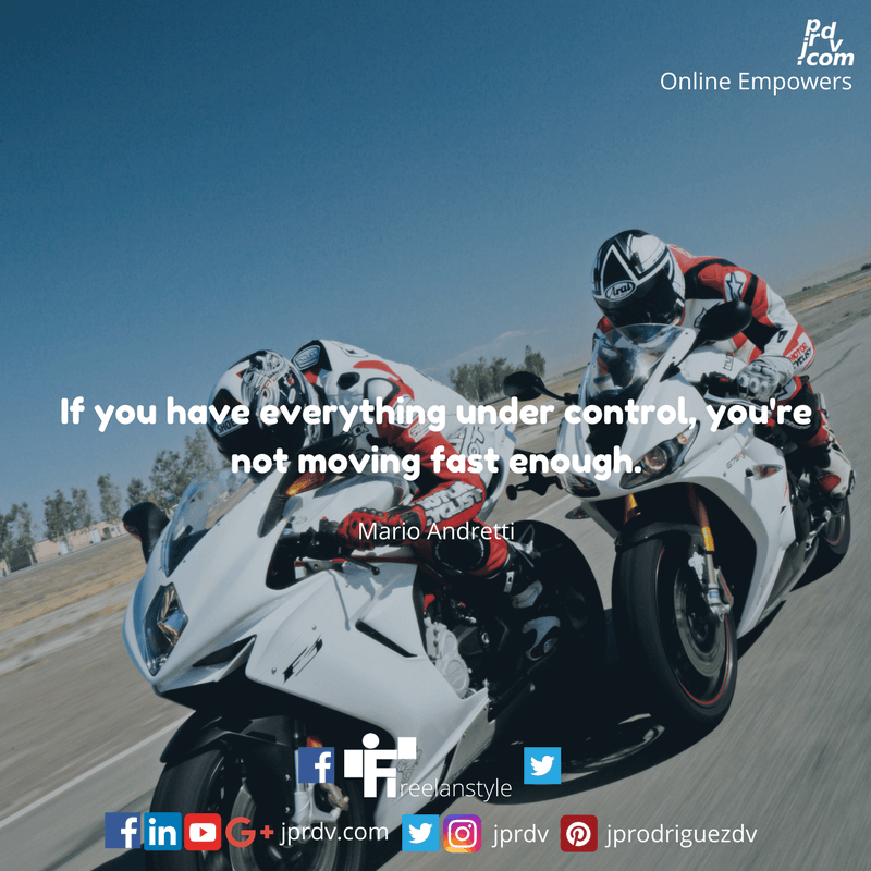 If you have everything under control, you're not moving fast enough