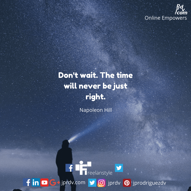 Don't wait. The time will never be just right