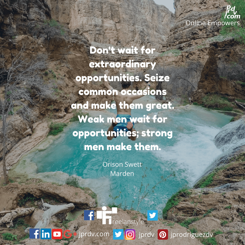 Don't wait for extraordinary opportunities. Seize common occasions and make them great. Weak men wait for opportunities; strong men make them