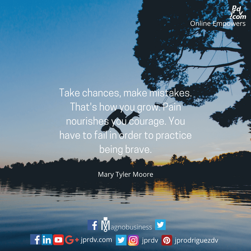 Take chances, make mistakes. That's how you grow. Pain nourishes your courage. You have to ail in order to practice being brave