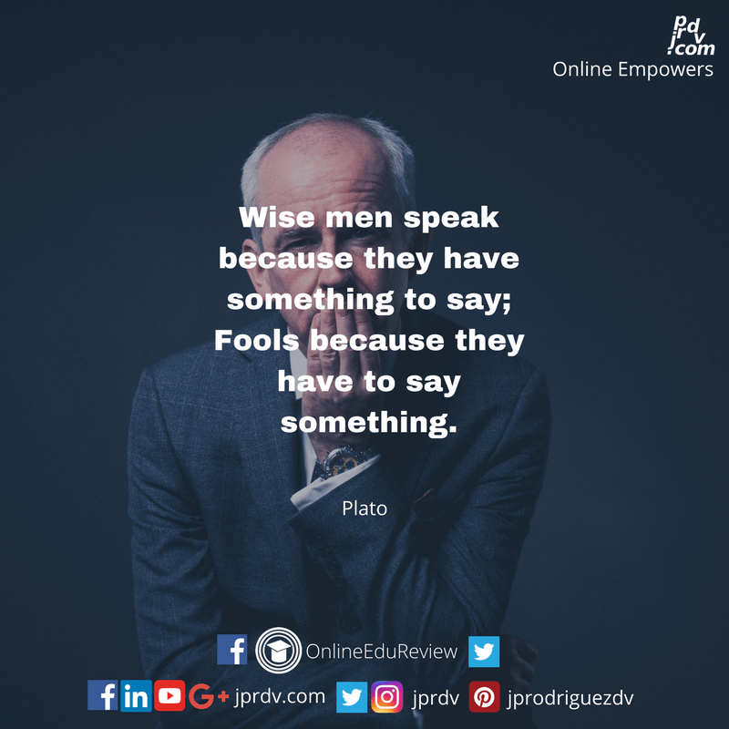 Wise men speak because they have something to say; Fools because they have to say something