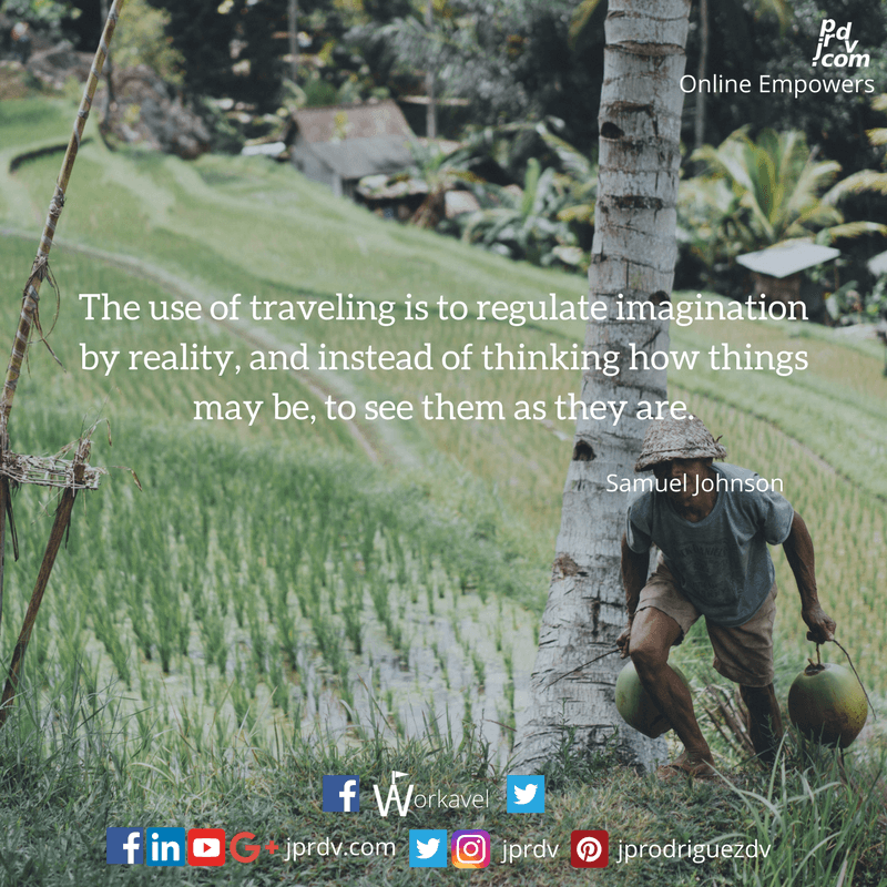 The use of travelling is to regulate imagination by reality, and instead of thinking how things may be, to see them as they are