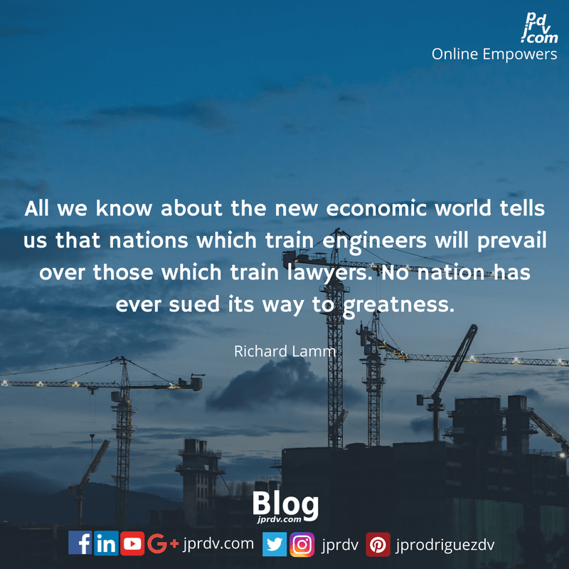 All we know about the new economic world tells us that nations which train engineers will prevail over those which train lawyers. No nation has ever sued its way to greatness