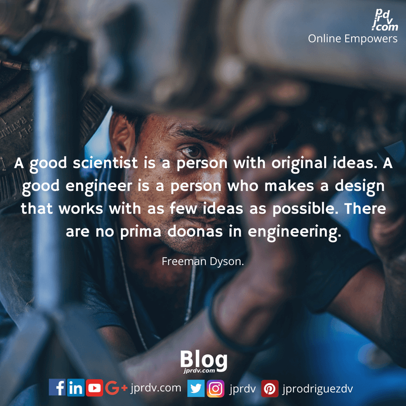 A good scientist is a person with great ideas. A good engineer is a person who makes a design that works with as few ideas as possible. There are no prima doonas in engineering