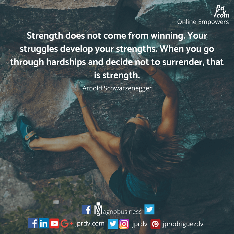 Strength does not come from wnning. Your struggles develop your strengths. When you go through hardship ad decide not to surrender, that is strength. ~ Arnold Schwerzenegger.