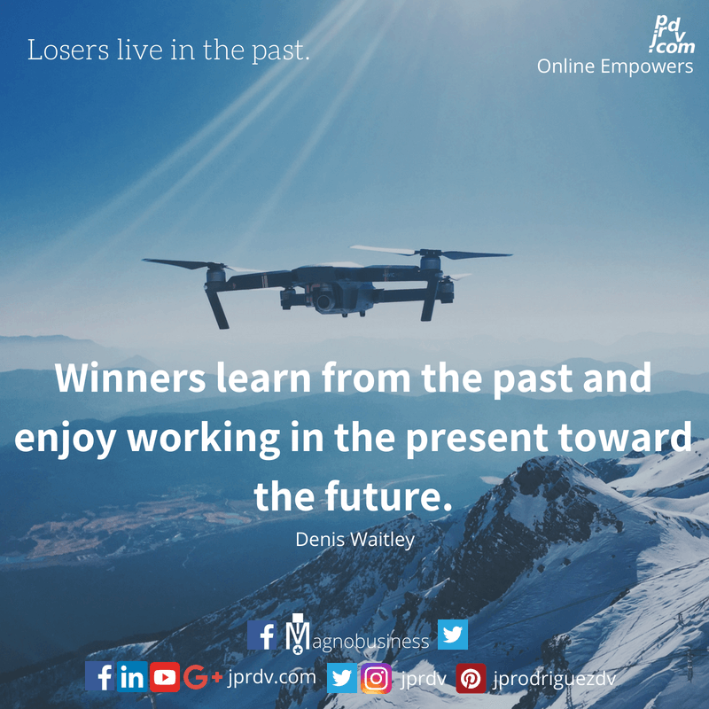 Losers live in the past. Winners learn from the past and enjoy working in the present toward the future. ~ Denis Waitley