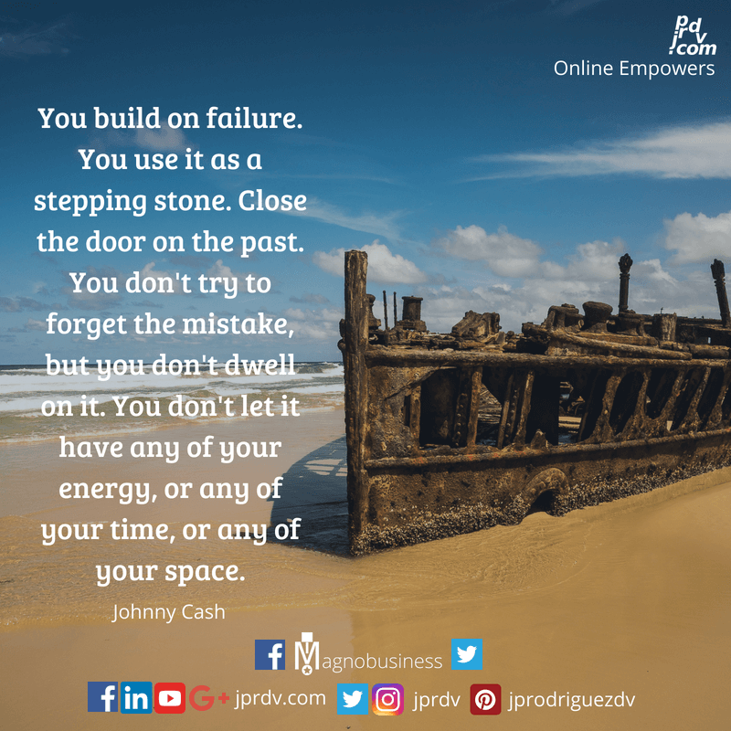 You build on failure. you use it as a stepping stone. Cloase the door on the past. You don't try to forget the mistake, but you don't dwell on it. You don't let it have any of your energy, or any of your time, or any of your space. ~ Johnny Cash