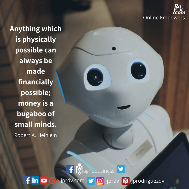 Anything which is physically possible can always be made financially possible; money is a bugaboo of small minds. ~ Robert A. Heinlein