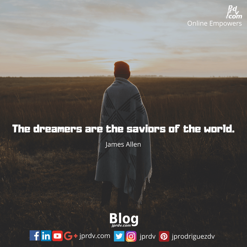 The dreamers are the saviors of the world. ~ James Allen
