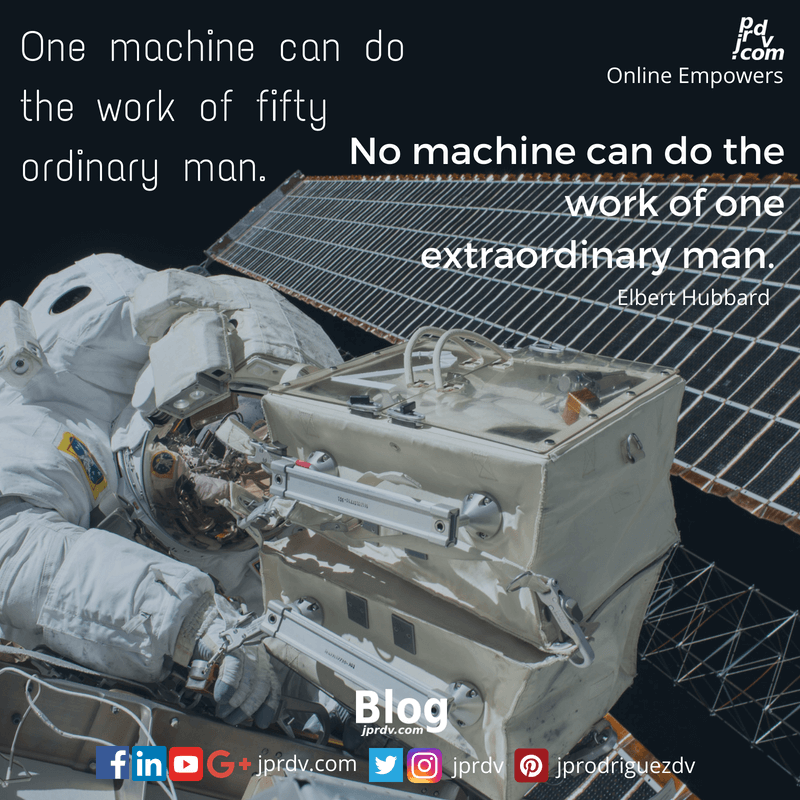 One machine can do the work of fifty ordinary man. No machine can do the work of one extraordinary man. ~ Elbert Hubbard