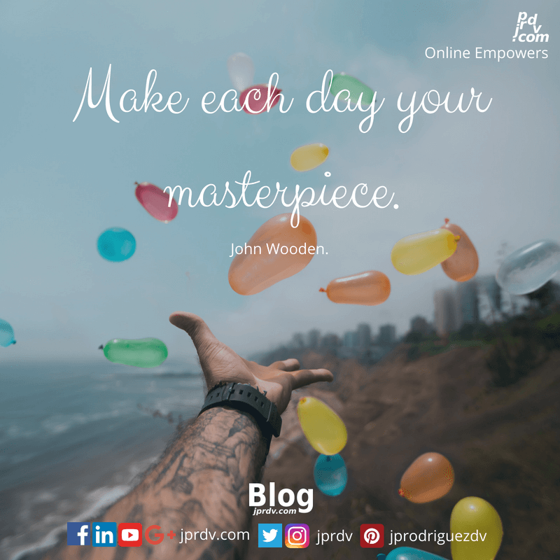 Make each day your masterpiece. ~ John Wooden.