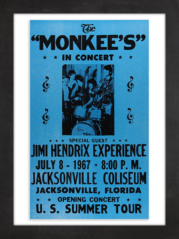 "The Monkees, 1967  This poster commemorates what the History Channel has called ""one of the oddest musical pairings in history"": teenybopper band the Monkees (rendered with a possessive apostrophe here for some reason) with the Jimi Hendrix Experience as its opening act. Nine days after the Jacksonville, Florida, show, and after only seven performances, Hendrix dropped out of the tour. ""Some parents who brought their young kids complained that our act was vulgar,"" Hendrix told New Musical Express at the time. ""We decided it was just not the right audience. I think they're replacing me with Mickey Mouse."""