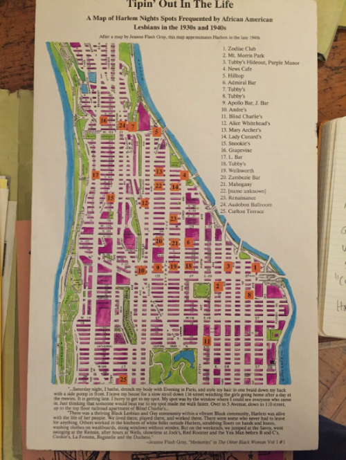 "Modeled after a map by Jeanne Flash Gray, ""Tipin' Out In the Life,""  Lesbian Herstory Archives . Community and social consciousness arose in contexts much earlier than often acknowledged in normative, white cisgender gay narratives. This map of Harlem clubs which acted as community gathering spaces for black lesbians in the 1930s and 40s challenges gay history timelines dominated by white gay men."