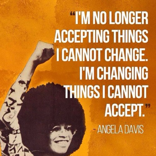 """[feature image shows black and white photo of activist, Angela Davis in the 70s with her fist raised. Her photo is set in front of an orange background with a quote from her that says: """"I'm no longer accepting things I cannot change. I'm changing things I cannot accept.""""    via   ]"""