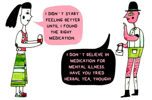 "[feature image shows comic. Person on right is saying: ""I didn't start feeling better until I found the right medication."" Person on left responds: ""I don't believe in medication for mental illness. Have you tried herbal tea, though?""    via   ]"