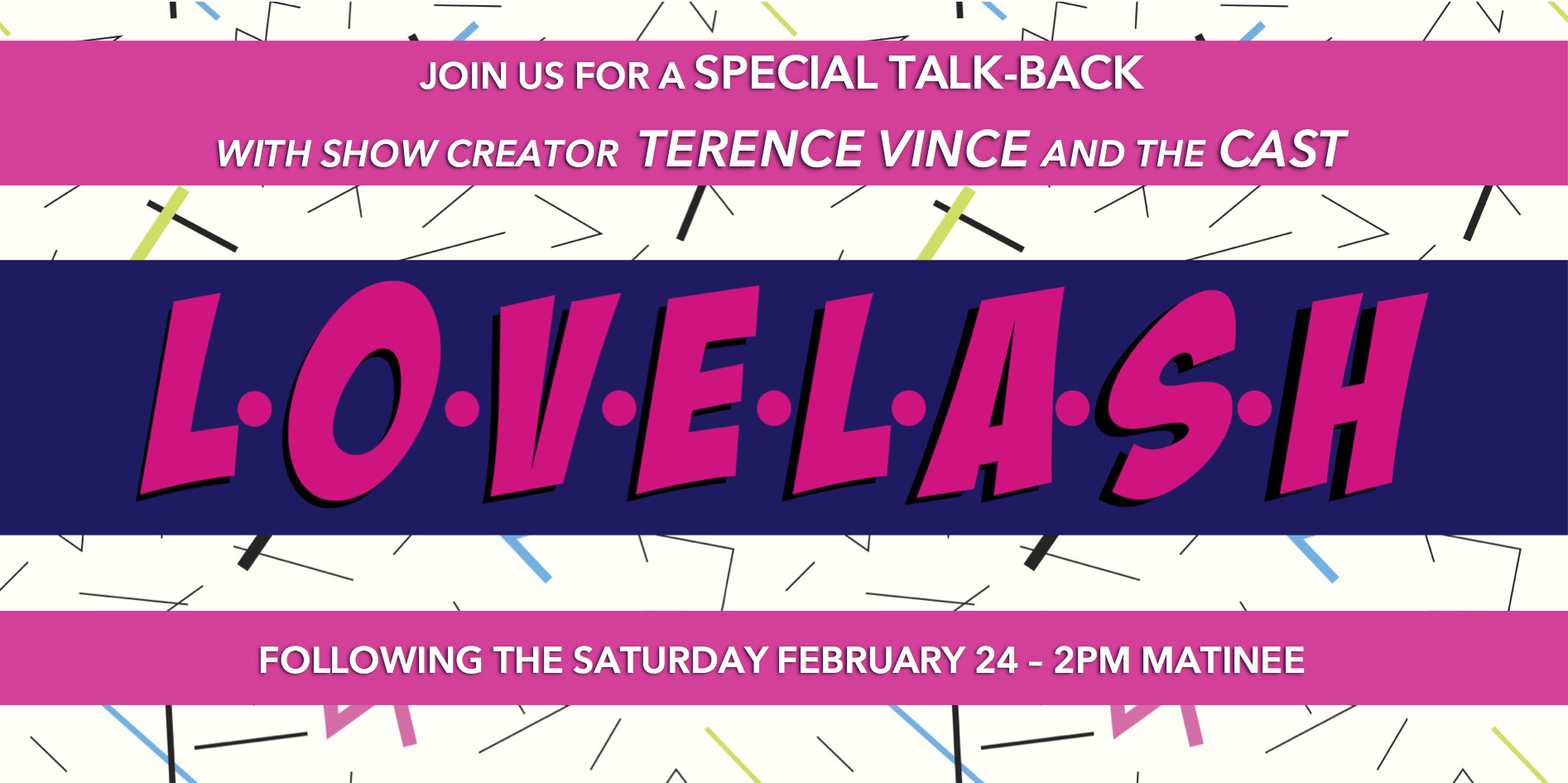 Ever wanted to understand a writer's process? Curious about an actor's experiences in a workshop? Terence Vince, creator of LOVELASH, and the talented cast would like to invite you to stick around after the Saturday February 24th matinee performance at The ARTS Project for an informal talkback session. Bring your questions and offer your insights into this new original musical.