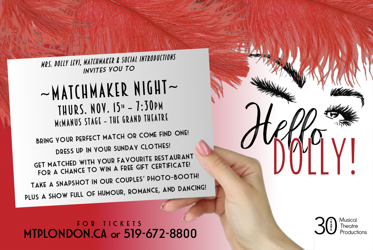 The perfect date night hosted by Mrs. Dolly Levi! Join us for a special evening with your perfect match  including a fabulous musical, a photo booth, delicious treats provided by Forrat's Chocolate Lounge, and more fun surprises! Plus fun door prizes of gift certificates to your favourite London downtown restaurants including Garlics, Marienbad / Chaucer's Pub, Waldo's, The Works, Under the Volcano, David's Bistro, Villa Cornellia, The Pub on Richmond, Wink's Eatery, Tobaggan Brewing Co., Che, and more!  Dress up in your Sunday clothes and join us for  HELLO DOLLY 's Matchmaker Night!