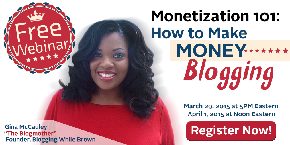 We want everyone to come to the conference ready to go. We realize that a number of our attendees are new to blogging so we've prepared an introductory webinar for members of the Blogging While Brown family who want an introductory overview of how to make money blogging.  Gina McCauley, the founder of the Blogging While Brown conference will be presenting the session. Gina will cover common reasons why bloggers don't make money, a basic blogging business plan and case studies of successful blogging businesses.  We've scheduled two dates:   Sunday, March 29th at 5:00PM Eastern  and  Wednesday, April 1st at Noon Eastern.   You can sign up for the webinar of your choice by clicking on the link for your preferred date:   Signup for Sunday, March 29th at 5:00PM    Signup for Wednesday, April 1st at Noon Eastern