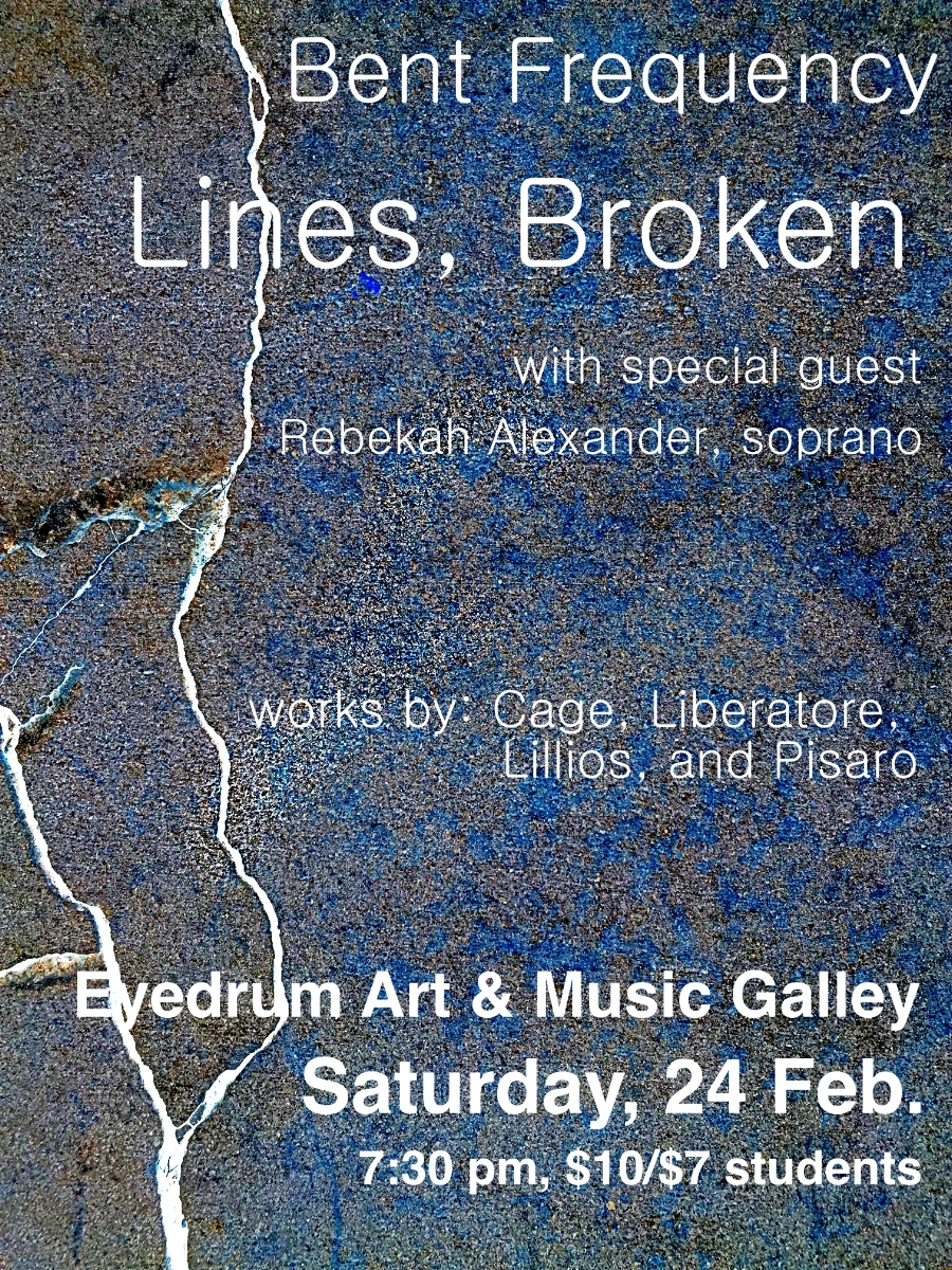 "Bent Frequency presents: Lines, Broken. Text. Music. Fragments. Deconstruction.  Featuring music by John Cage, selections from Michael Pisaro's large-scale vocal cycle Tombstones, and the southeastern premieres of newly commissioned works by Elainie Lillios and John Liberatore.  $10 / $7 students–cash at the door.  All proceeds benefit Eyedrum.   ""Hazy Moonlight"" for saxophone, percussion and electronics        - Elainie Lillios (commissioned by a generous grant from the Barlow Foundation) ""A line broken, traced"" for saxophone and percussion        - John Liberatore ""Tombstones"" for voice and accompaniment        - Michael Pisaro ""Aria"" for voice        -John Cage  Performers: Rebekah Alexander (Nashville) - voice Jan Berry Baker - saxophone Stuart Gerber - percussion Erika Tazawa - piano"