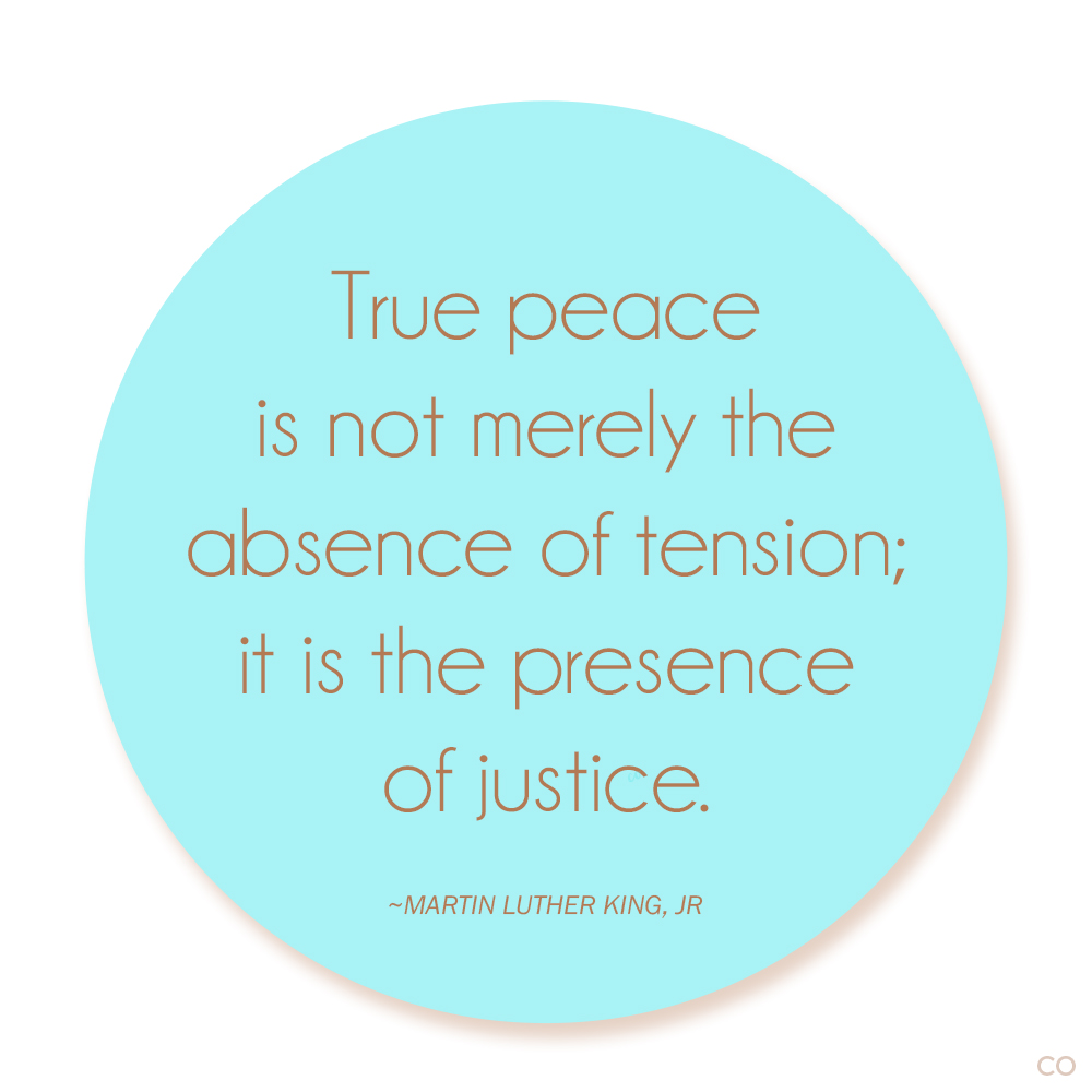 """True peace is not merely the absence of tension; it is the presence of justice,"" Martin Luther King, Jr."