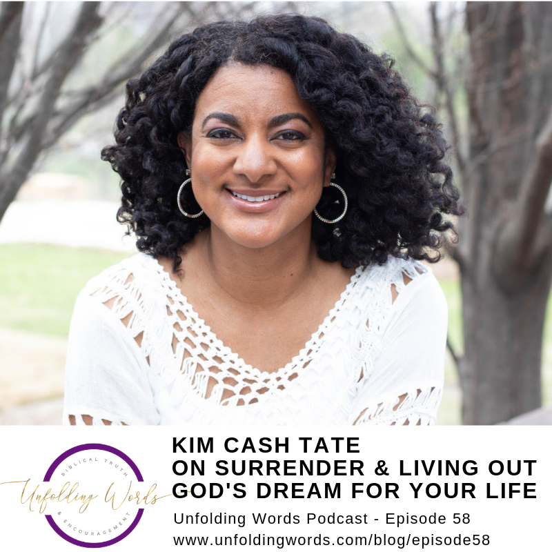 Episode 58 Unfolding Words Podcast Kim Cash Tate Clinging to God of the Scriptures, Learning to Surrender & Living Out God's Dream for Your Life