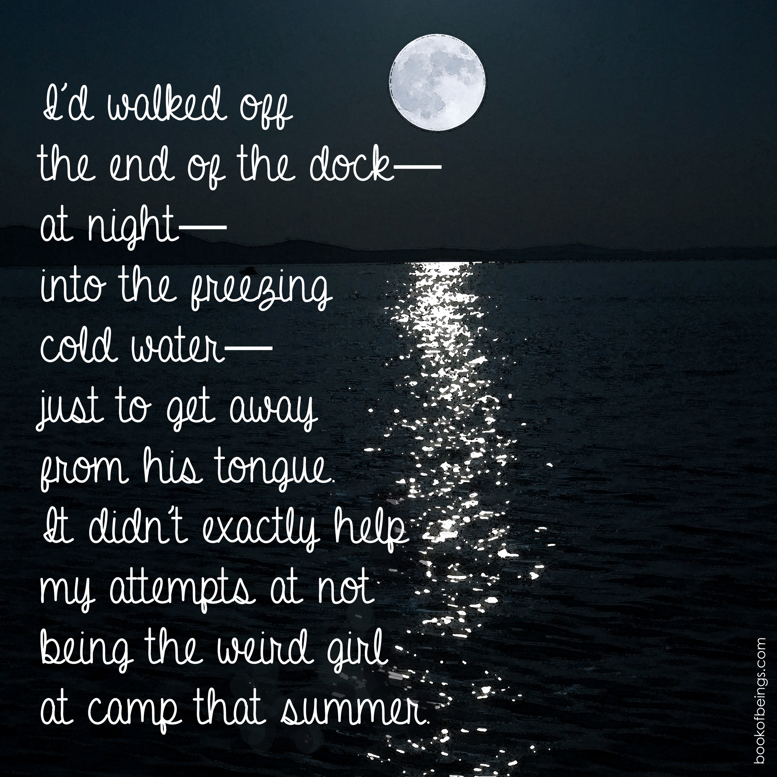 from Chapter 4  I'd walked off the end of the dock--at night--into the freezing cold water--just to get away from his tongue. It didn't exactly help my attempts at not being the weird girl at camp that summer.  The Book of Beings Read-Along at  bookofbeings.com