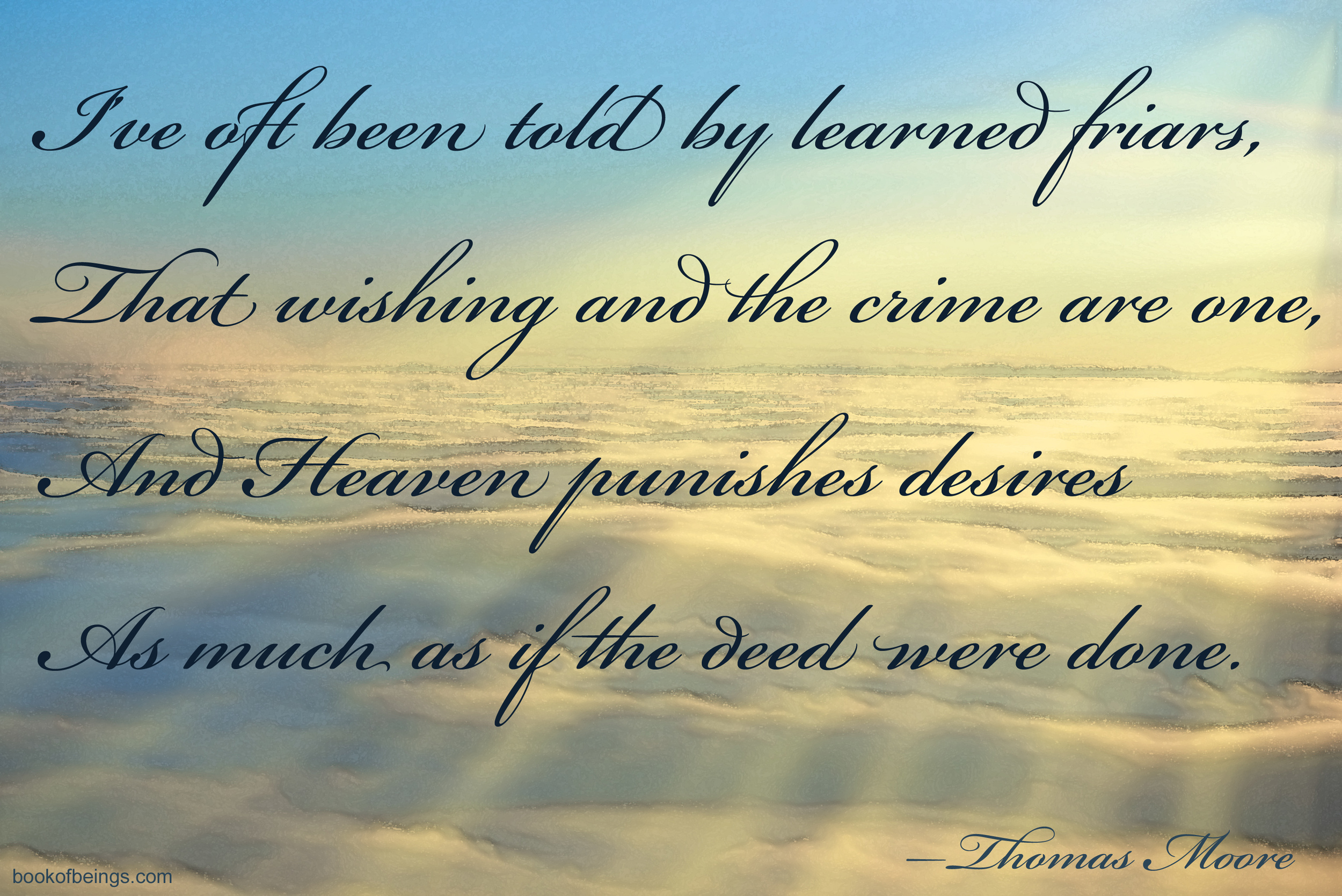 Epigraph for Episode Two  I've oft been told by learned friars.   That wishing and the crime are one.   And Heaven punishes desires    As much as if the deed were done.    --Thomas Moore  The Book of Beings Read-Along at  bookofbeings.com