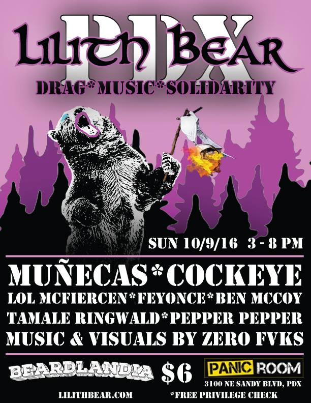 Lilith Bear is an afternoon of live music from your favorite 90s inspired bands and DJs alongside some kick-ass Lesbearonic drag, in the spirit of all things Lilith!     This October LILITH BEAR travels to the Pacific Northwest to sing our siren's song at BEARDLANDIA, the inaugural Portland bear run showing off all that PDX has to offer!     LIVE MUSIC from:    Muñecas (SF), Cockeye (PDX)    DRAG PERFORMANCES from:   LOL McFiercen, Tamale Ringwald, Pepper Pepper, Ben McCoy, Laundra Tyme, Scarlett Letters, and Feyonce!    DJ set with VISUALS from:    Zero Fvcks    Doors at 3PM $6 cover, with free privilege check!  For more information check out these websites:   www.lilithbear.com    www.beardlandia.com