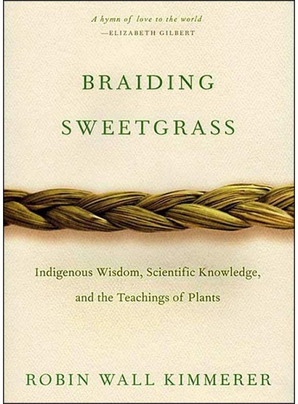 Braiding Sweetgrass: Indigenous Wisdom, Scientific Knowledge, and the Teachings of Plants,  by Robin Wall Kimmerer
