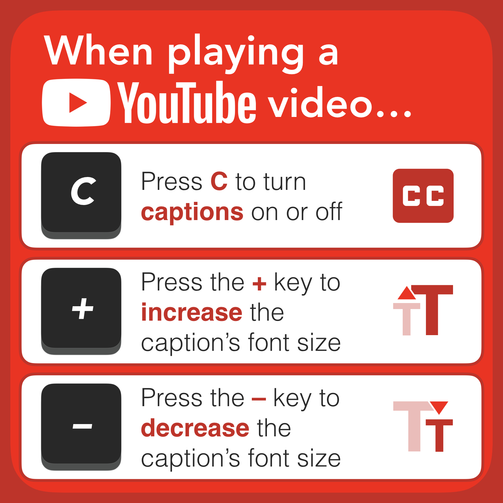 Most videos on YouTube have captions. If a video's owner does not provide captions, YouTube will usually automatically generate them. You can instantly turn YouTube's captions/subtitles on by pressing C on your computer's keyboard. Want to make the caption's text size larger? Press the + key. Want to make the text size smaller? Press the - key. Want to turn captions off? Press the C key.