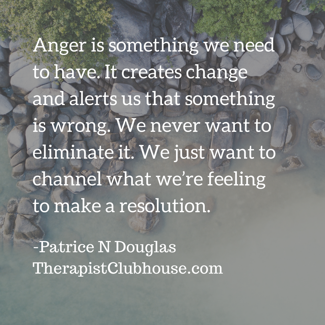 Patrice N Anger is something we need to have. It creates change and alerts us that something is wrong. We never want to eliminate it. We just want to channel what we're feeling to make a resolution..png