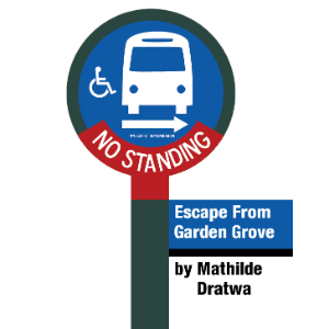 ESCAPE FROM GARDEN GROVE  by Mathilde Dratwa          In ESCAPE FROM GARDEN GROVE, Sophie is 15 and hates home. So she's kidnapping her grandma from the nursing home, and they're running away to Belgium. If only the bus would come. If only grandma knew where Belgium was.
