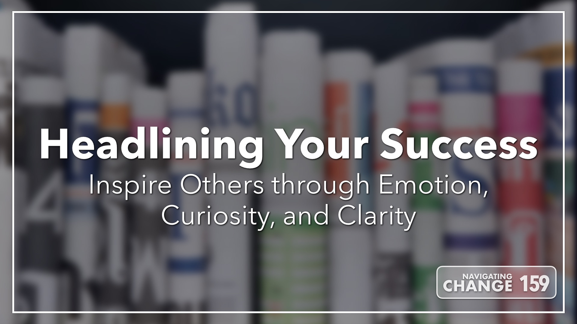 Listen to Headlining Your Success on Navigating Change The Education Podcast