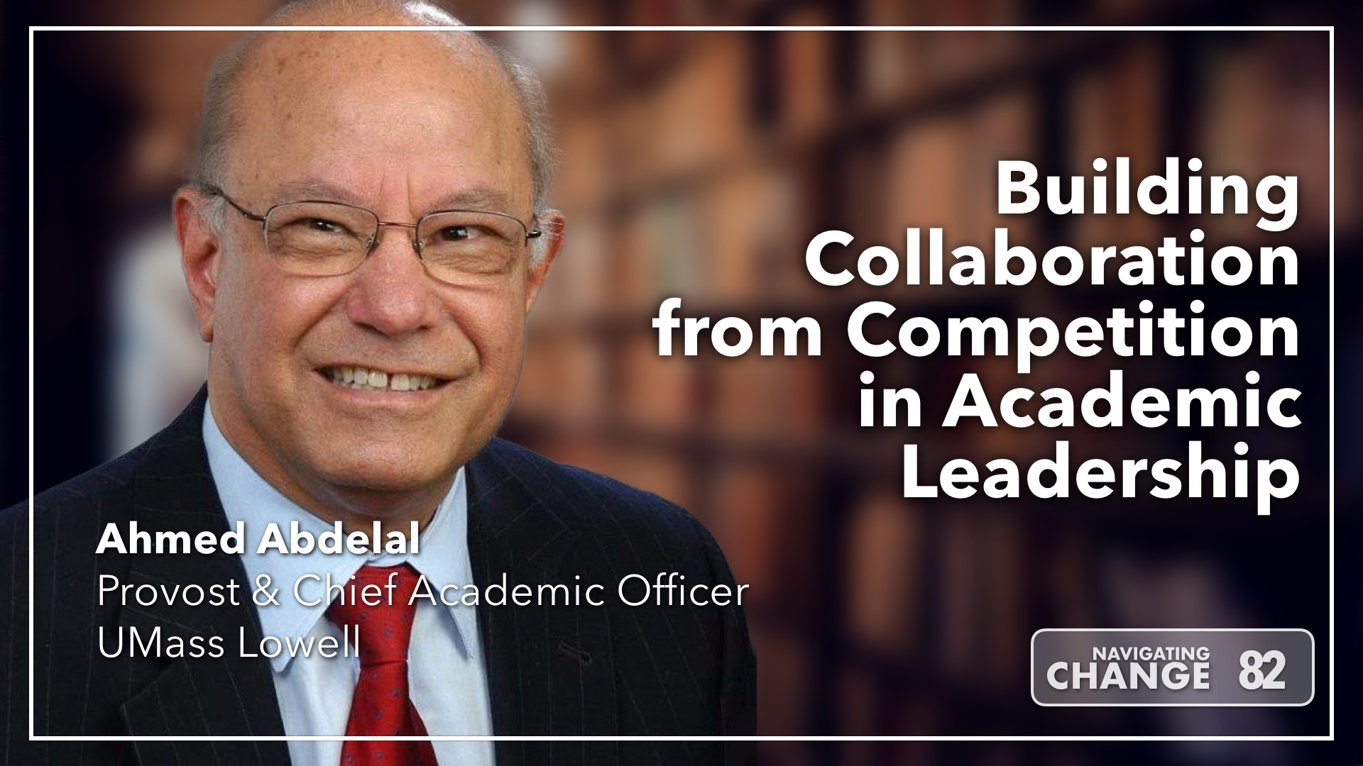 Listen to Building Collaboration from Competition in Academic Leadership with Ahmed Abdelal on Navigating Change The Education Podcast