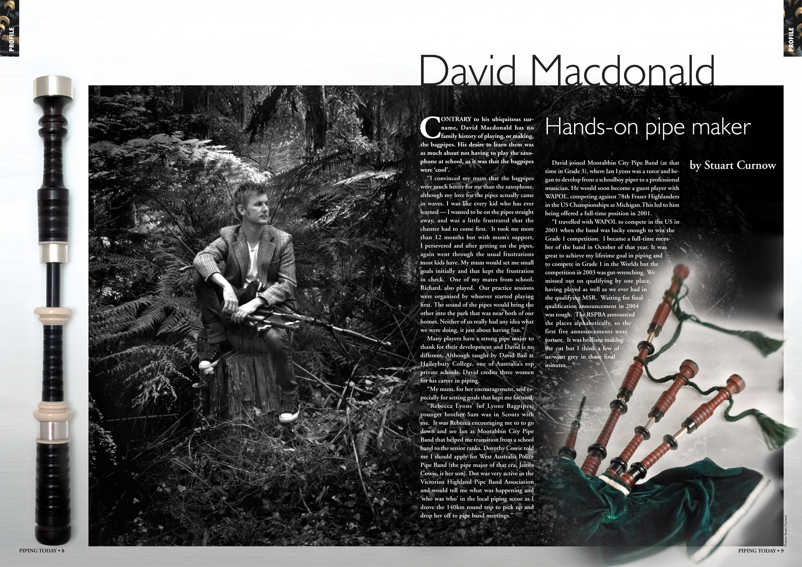 """Contrary to his ubiquitous surname, David Macdonald has no family history of playing, or making, the bagpipes.   His desire to learn them was as much about not having to play the saxophone at school, as it was that the bagpipes were 'cool'.    """"I convinced my Mum that the bagpipes were much better for me than the saxophone, although my love for the pipes actually came in waves.   I was like every kid who has ever learned - I wanted to be on the pipes straight away, and was a little frustrated that the chanter had to come first.   It took me more than 12 months, but with Mum's support, I persevered and after getting on the pipes, again went through the usual frustrations most kids have. My Mum would set me small goals initially and that kept the frustration in check.   One of my mates from school, Richard, also played.   Our practice sessions were organised by who ever started playing first.   The sound of the pipes would bring the other into the park that was near both of our homes.   Neither of us really had any idea what we were doing, it just about having fun.""""    Many pipers have a strong pipe major to thank for their development, and David is no different. Although taught by David Bail at Haileybury College, one of Australia's top private schools, David credits three women for his career in piping.    """"I actually have three strong women to thank for my piping career. My Mum, for her encouragement, especially for setting goals for me that kept me focussed.    Rebecca Lyons' (of Lyons Bagpipes) younger brother Sam was in Scouts with me.   It was Rebecca's encouraging me to to go down and see Ian at Moorabbin City Pipe Band that helped me transition from a school band to the senior ranks.   Dorothy Cowie told me I should apply for West Australia Police Pipe Band (the pipe major of that era, James Cowie, is her son). Dot was very active in the Victorian Highland Pipe Band Association and would tell me what was happening and 'who was who' in the local piping scene a"""