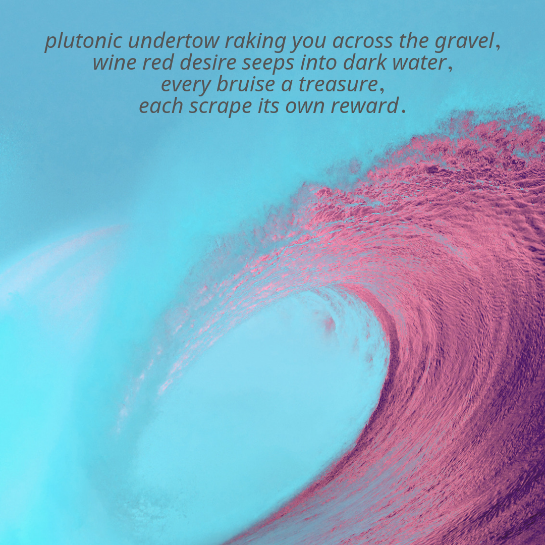 plutonic undertow raking you across the gravel, wine red desire seeps into dark water, every bruise a treasure, each scrape its own reward..png