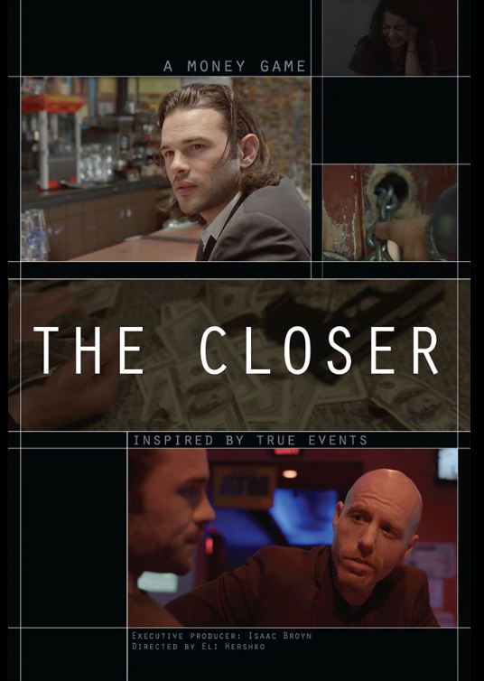 THE CLOSER - A tale of friendship and betrayal between 3 friends set against the backdrop of Brooklyn real estate market during the biggest boom and bust of the subprime meltdown.Winner - Buffalo Niagara Inter.Film Festival 2016 -Best Feature Film -Best Director -Best Lead Actor -Best Supporting ActressWinner - Canada International Film Festival 2016 - Best feature film competition - An award of Excellence in FilmmakingWinner - Manhattan Film Festival 2016 -Best action drama feature filmWinner - Honolulu International Award Film Festival 2016 -Silver Lai awardWinner - Big Island International Film Festival 2016 -Best feature filmWinner - Hoboken International Film Festival 2016 -Best cinematographyWinner - Riverside International Film Festival 2016 -JURY AWARD for Best Feature FilmWinner - Vienna Independent Film Festival 2016 -Best original screenplay -Best supporting actorWinner - Madrid International Film Festival 2016 -Best Feature FilmWinner - Barcelona international Film Festival 2016 -Jury award - Best feature film