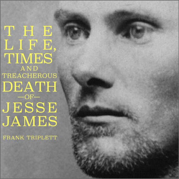 The Life, Times and Treacherous Death of Jesse James