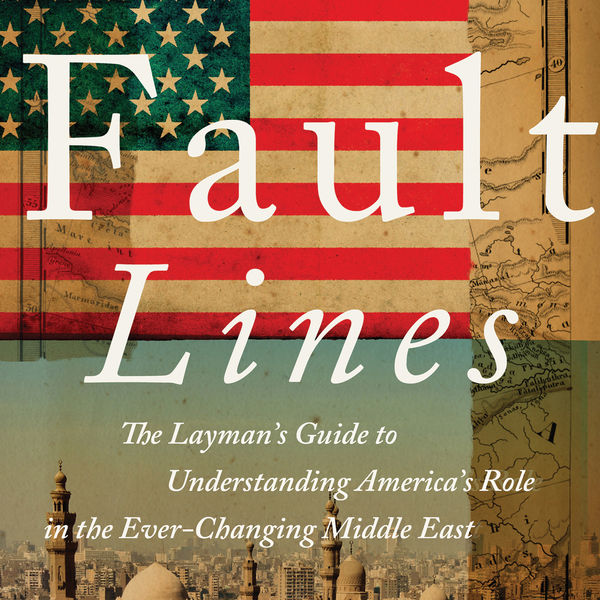 Copy of Fault Lines: The Layman's Guide to Understanding America's Role in the Ever-Changing Middle East