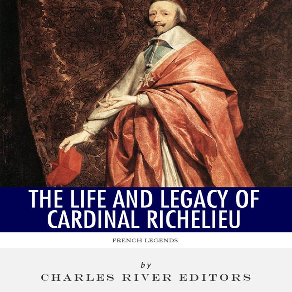 French Legends: The Life and Legacy of Cardinal Richelieu