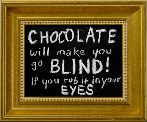"""  Chocolate Will Make You Go Blind  "" chalk, blackboard paint on wood 14x11 in."