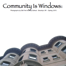 Community Is Windows   (Free download!) a photobook representing the culmination of our pilot photography and community awareness workshop developed for children aged 3-5 yrs by the Create Collective. The workshop was conducted at Old First Nursery School in the spring of 2010 in Brooklyn, New York.