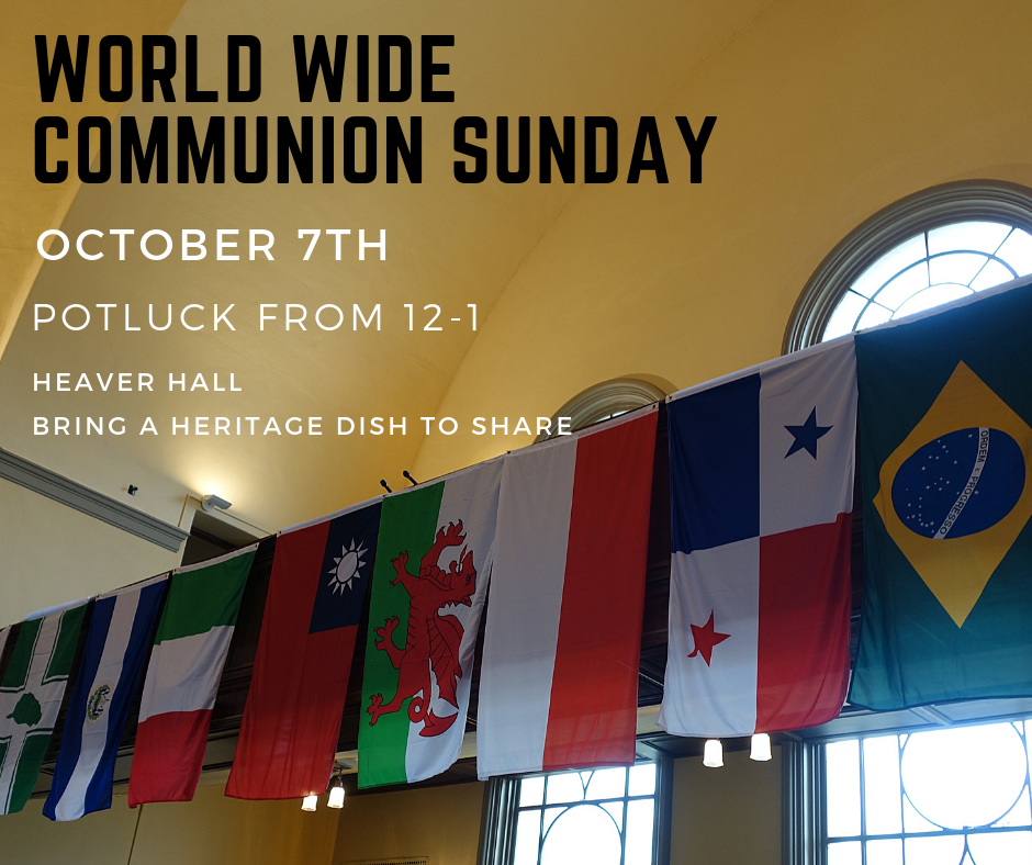 October 7th is World Wide Communion Sunday! On this day we are reminded that we celebrate Christ's death and resurrection with believers around the world when we take communion. At UBC, we will use the month to highlight our own connections to other countries by displaying the flags of the countries of origin of our members and friends and by having an international potluck. During the lunch hour from 12-1 pm on the 7th, we will supply a ham and ask that people bring a side dish or dessert to share that represents where they are from.