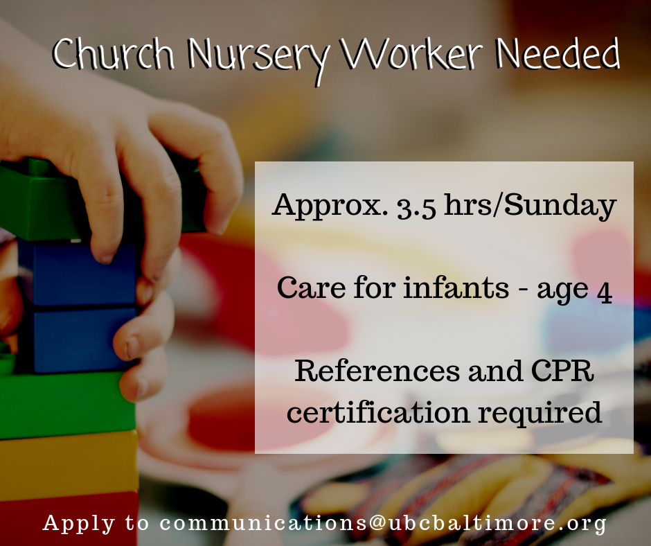 University Baptist Church is hiring a nursery worker for approximately 3 1/2 hours each Sunday morning. We are seeking an experienced childcare worker who is in (or studying in) the education field, with preference given to those with an Early Childhood Education emphasis. This person would be responsible for being the primary nursery caregiver, offering compassionate care for infants and toddlers up to age 4. We seek qualified applicants with references and CPR certification. Please send inquiries and resumés with references to  communications@ubcbaltimore.org .