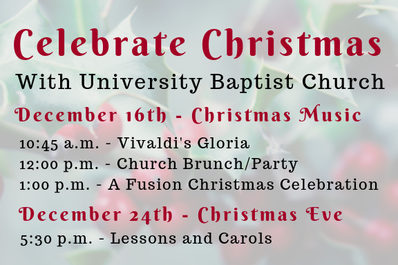 "Christmas is always a very special time at University Baptist Church. On December 16th, we will celebrate with music in both the Foundation and Fusion Worship services. The Foundation service will feature Vivaldi's  Gloria,  which will be presented by the UBC choir and soloists with accompaniment by oboe, trumpet, strings, and organ. We will hold our annual Christmas brunch and party prior to the Fusion Worship service, which begins at 1:00 p.m. ""A Fusion Christmas Celebration,"" will feature a variety of Christmas music that interprets old traditions in new ways. Please plan to join us for all of these events. And remember that our beautiful Lessons and Carols service is held at 5:30 p.m. on Christmas Eve."