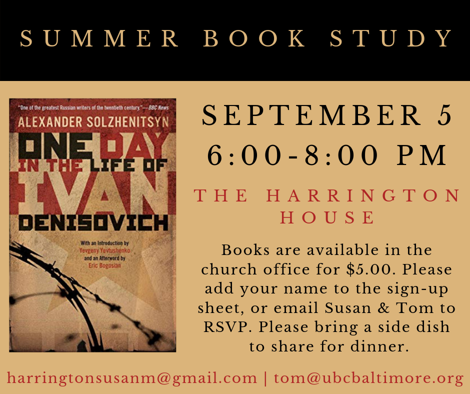 As we come near the end of the summer, UBC is again offering a monthly Book Study that will invite participants to look for spiritual themes in a modern novel. At our next meeting, we'll discuss Alexander Solzhenitsyn's work,  One Day in the Life of Ivan Denisovich . This meeting will be held on Thursday, September 5th, from 6:00 – 8:00 p.m., at Tom and Susan Harrington's house. Weather permitting, the group will meet and grill out in their backyard, and participants will be asked to bring a side-dish to share. Limited copies of this book will be made available four weeks prior to the September 5th meeting (at a cost of $5 per book). This study is open to all ages. Also, if you have some friends who enjoy discussing novels, but don't attend UBC, please consider inviting them to attend. All are welcome! Please add your name to one of the sign-up sheets that will soon be placed outside of the sanctuary and the chapel if you plan to be a part of the September 4th discussion of  One Day in the Life of Ivan Denisovich . You can also let Tom or Susan know by email, so that they can make sure to have enough food for everyone!