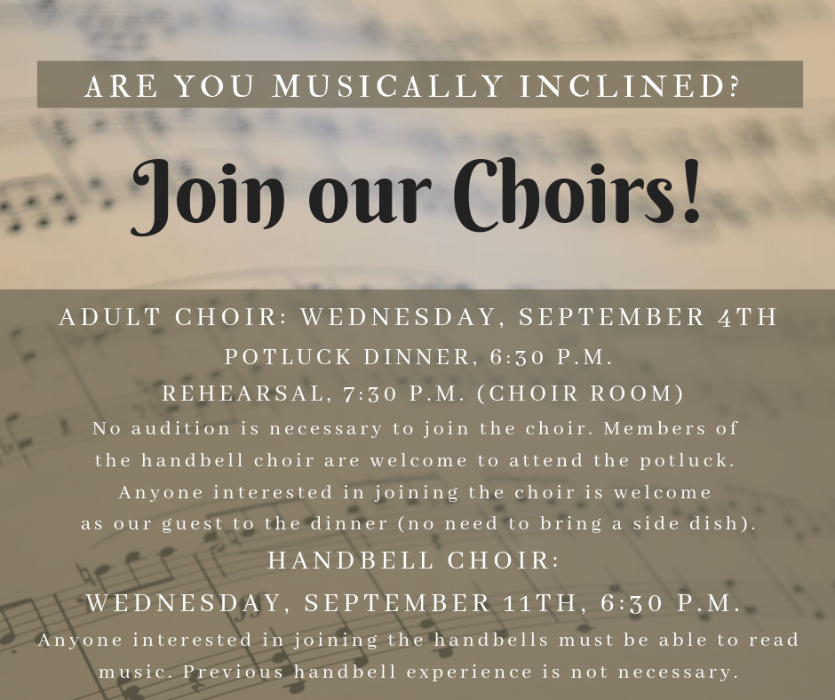 It's time for the UBC choirs to start up for another season! The first rehearsal for the Adult Choir will be on Wednesday, September 4th, at 6:30 p.m. We will start with a potluck dinner and begin the rehearsal at 7:30 p.m. Anyone interested in joining the choir should be our guest for this time of fellowship (there is no need to bring a dish for the potluck). No audition for the choir is necessary. All members of the Handbell Choir who do not sing in the choir are also invited to attend the potluck. The Handbell Choir will begin rehearsals on Wednesday, September 11th at 6:30 p.m. You must be able to read music to join the Handbell Choir, but prior handbell experience is not required.