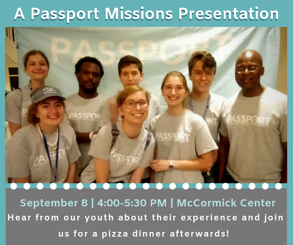 Our youth had a wonderful time at Passport Camp this summer, and they want to share their stories! Please join us on Sunday, September 8th in the McCormick Center to see their presentation. There will be a Q&A session afterwards, and we'll all enjoy some pizza. See you then!