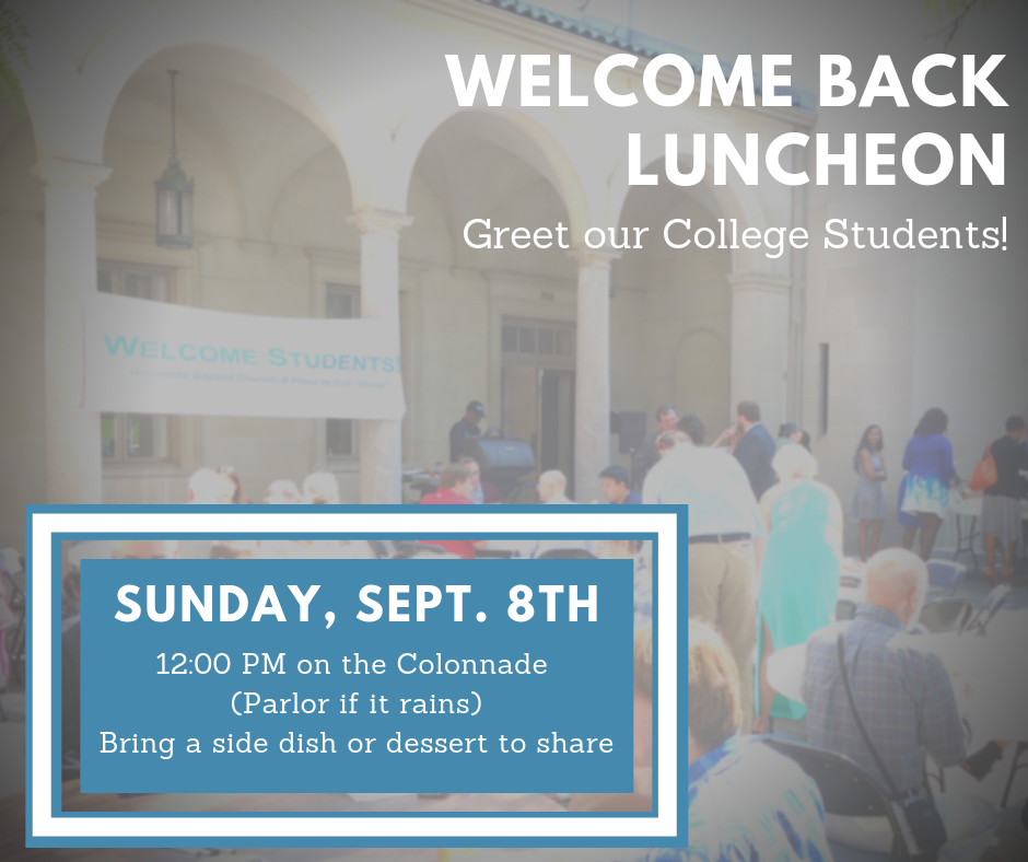 "Each year we welcome the return of the school year and our students with a ""Welcome Back Luncheon"" on the Colonnade. We hope that you will join us as we make some new friends and welcome them to the neighborhood. We will be grilling hamburgers and hotdogs, and the congregation is asked to bring a side dish or dessert to share."